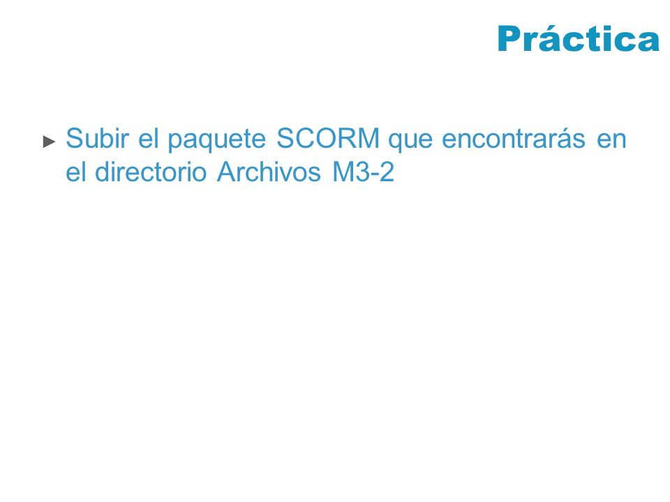 Práctica Subir el paquete SCORM que encontrarás en el directorio Archivos M3-2