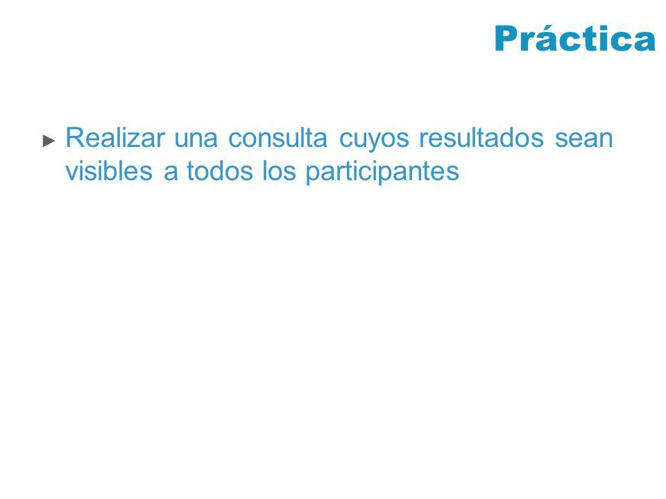 Práctica Realizar una consulta cuyos resultados sean visibles a todos los participantes