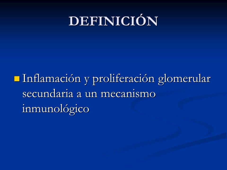 DEFINICIÓN Inflamación y proliferación glomerular secundaria a un mecanismo inmunológico
