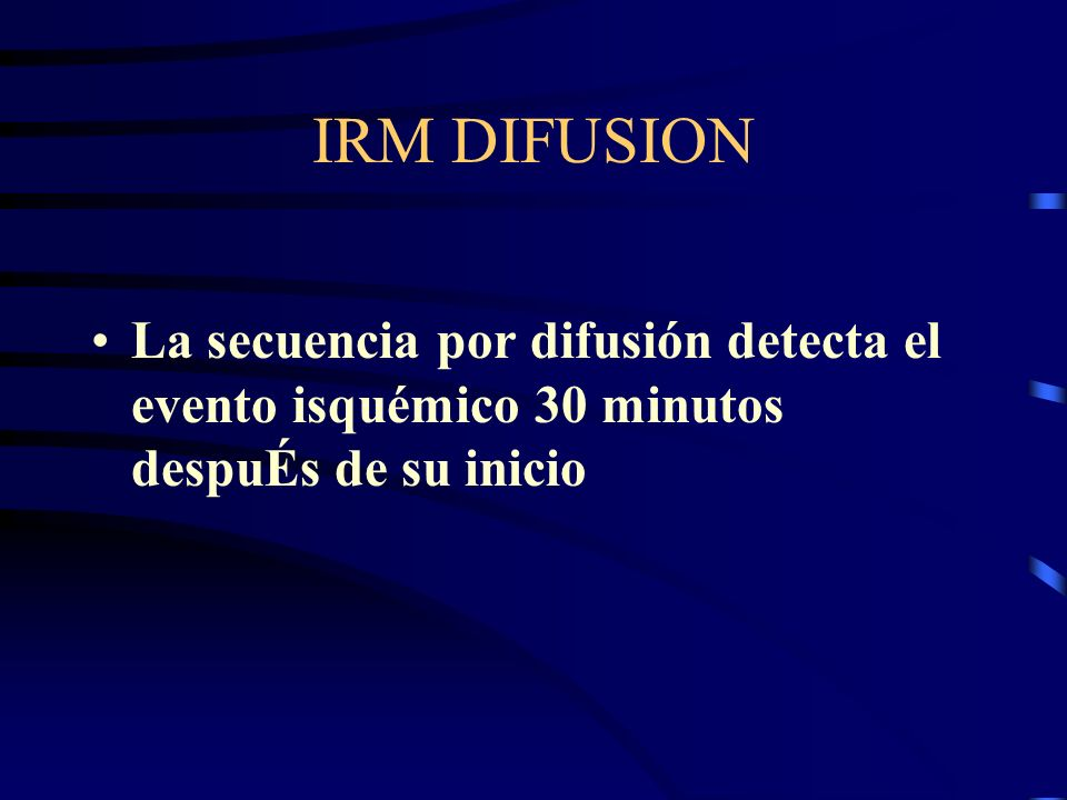 IRM DIFUSION La secuencia por difusión detecta el evento isquémico 30 minutos despuÉs de su inicio