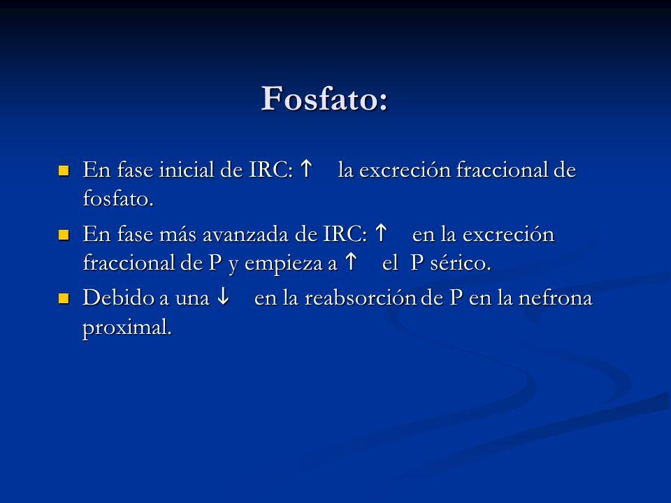 Fosfato: En fase inicial de IRC: h la excreción fraccional de fosfato.