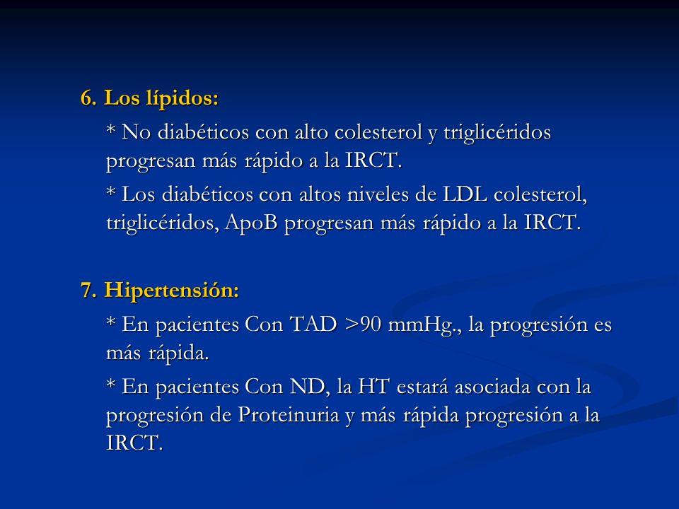 6. Los lípidos: * No diabéticos con alto colesterol y triglicéridos progresan más rápido a la IRCT.
