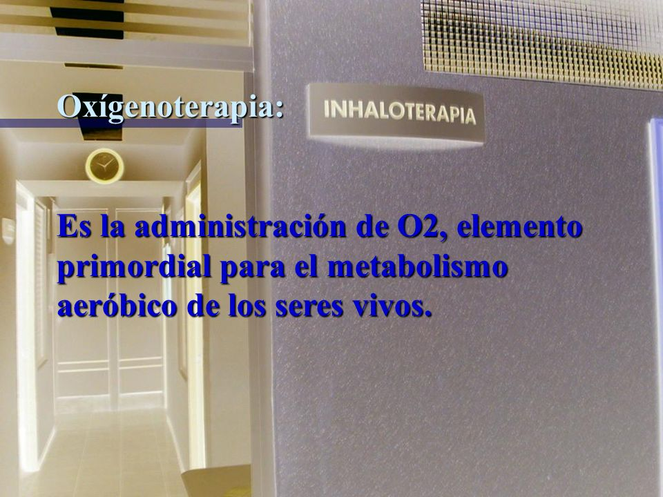 Oxígenoterapia:Es la administración de O2, elemento primordial para el metabolismo aeróbico de los seres vivos.