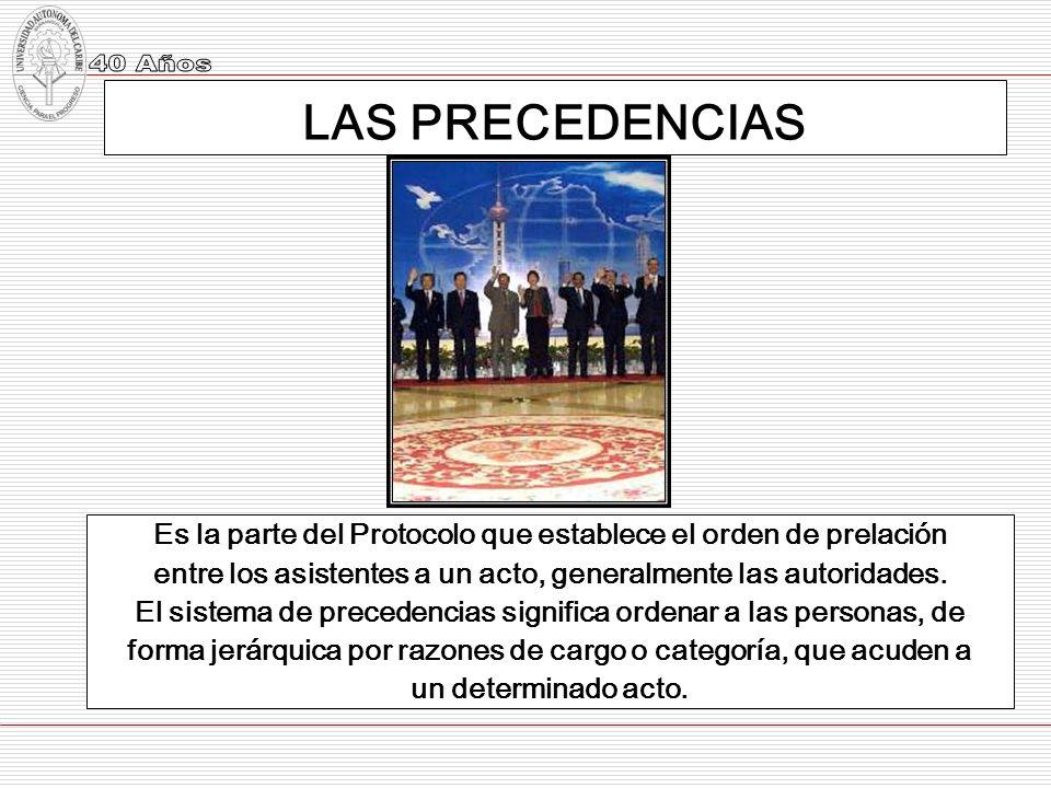LAS PRECEDENCIAS Es la parte del Protocolo que establece el orden de prelación. entre los asistentes a un acto, generalmente las autoridades.
