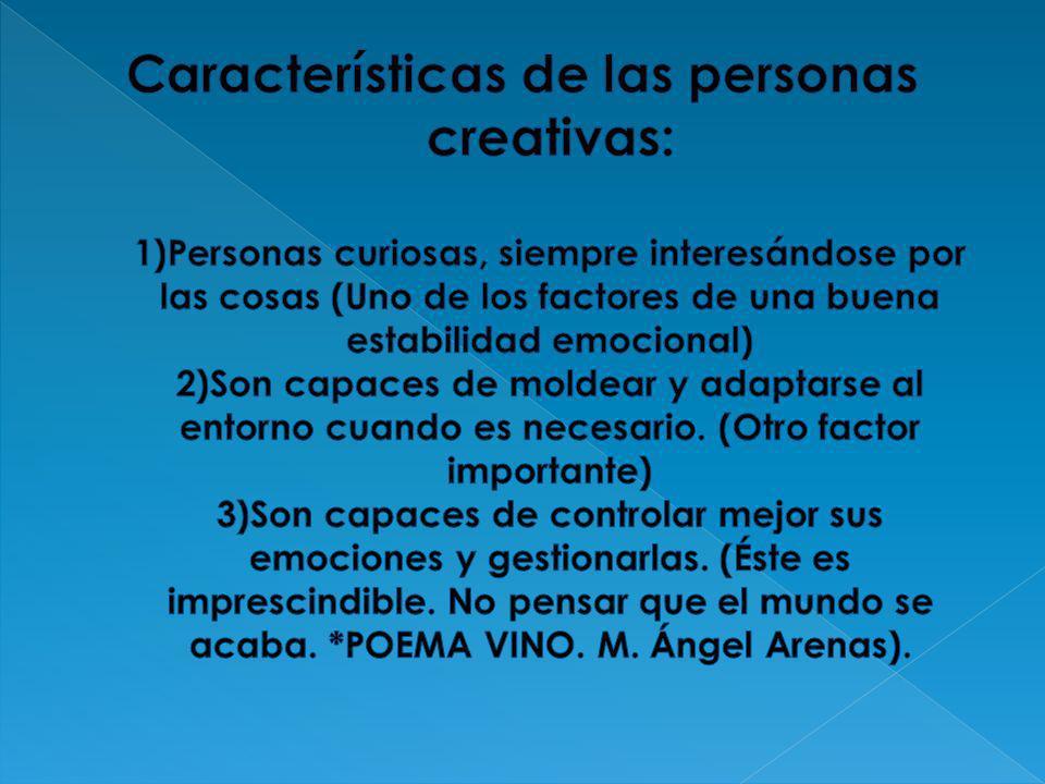 Características de las personas creativas: 1)Personas curiosas, siempre interesándose por las cosas (Uno de los factores de una buena estabilidad emocional) 2)Son capaces de moldear y adaptarse al entorno cuando es necesario.
