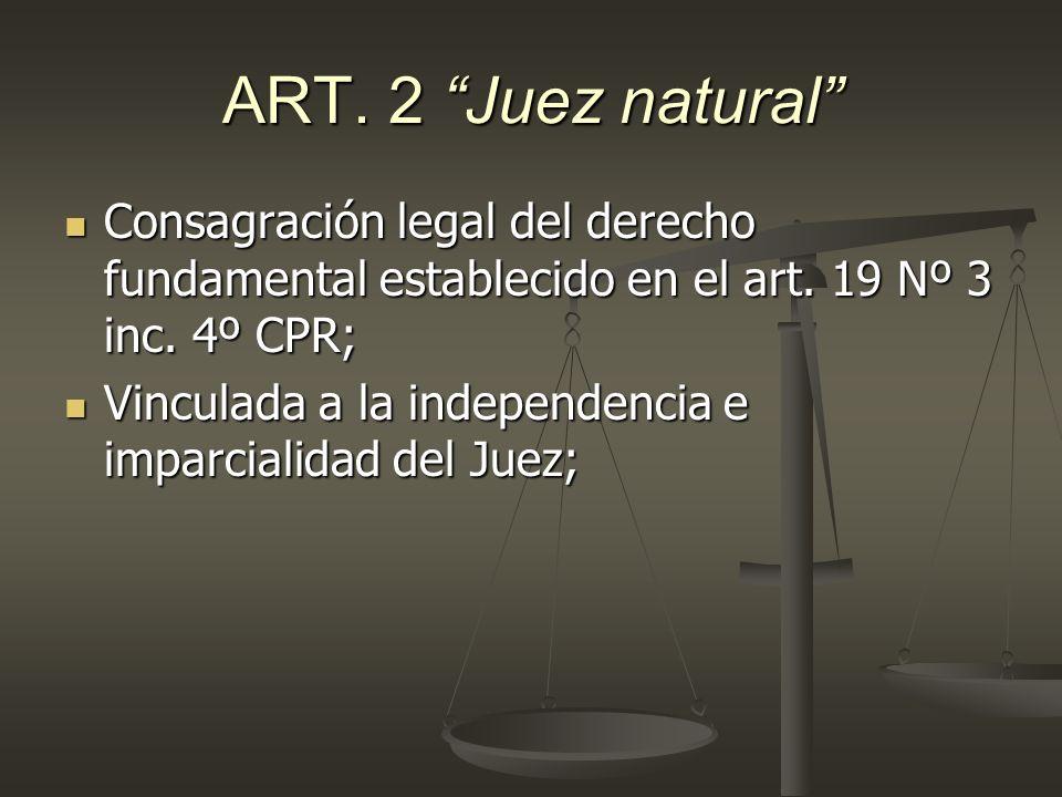 ART. 2 Juez natural Consagración legal del derecho fundamental establecido en el art. 19 Nº 3 inc. 4º CPR;