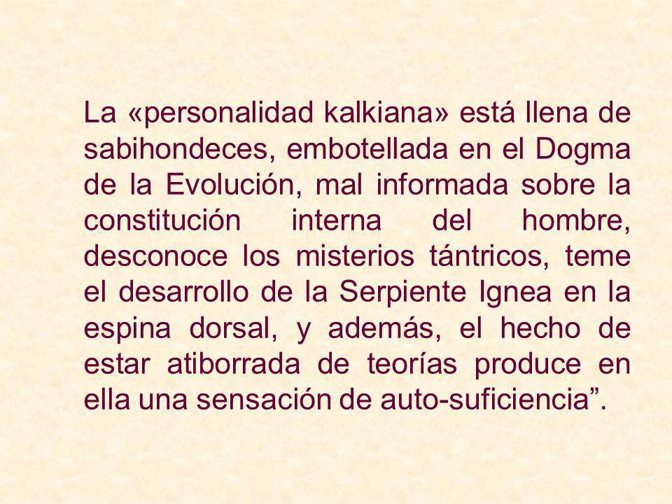 La «personalidad kalkiana» está llena de sabihondeces, embotellada en el Dogma de la Evolución, mal informada sobre la constitución interna del hombre, desconoce los misterios tántricos, teme el desarrollo de la Serpiente Ignea en la espina dorsal, y además, el hecho de estar atiborrada de teorías produce en ella una sensación de auto-suficiencia .