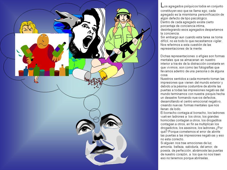 Los agregados psíquicos todos en conjunto constituyen eso que se llama ego, cada agregado es la mismísima personificación de algún defecto de tipo psicológico.