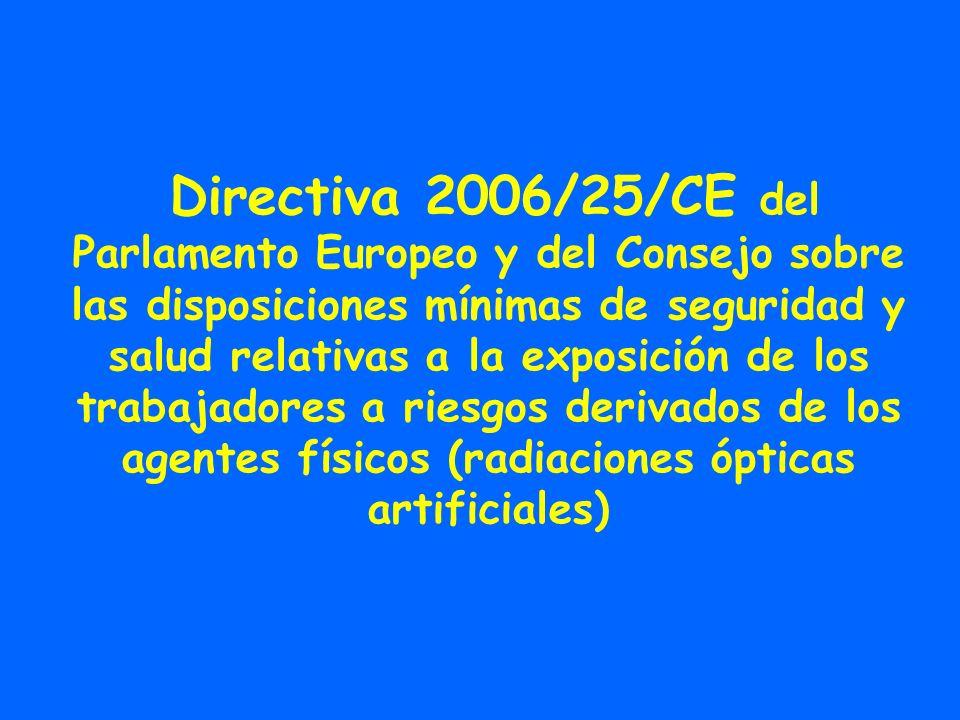 Directiva 2006/25/CE del Parlamento Europeo y del Consejo sobre las disposiciones mínimas de seguridad y salud relativas a la exposición de los trabajadores a riesgos derivados de los agentes físicos (radiaciones ópticas artificiales)