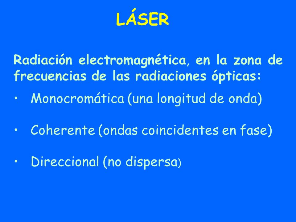 LÁSER Radiación electromagnética, en la zona de frecuencias de las radiaciones ópticas: Monocromática (una longitud de onda)
