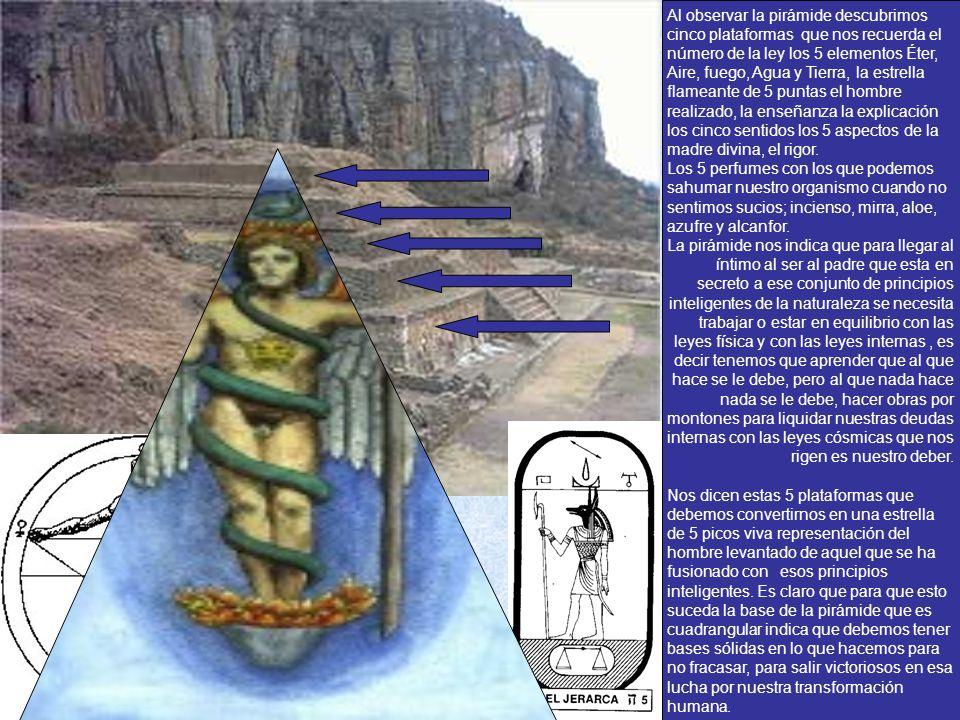Al observar la pirámide descubrimos cinco plataformas que nos recuerda el número de la ley los 5 elementos Éter, Aire, fuego, Agua y Tierra, la estrella flameante de 5 puntas el hombre realizado, la enseñanza la explicación los cinco sentidos los 5 aspectos de la madre divina, el rigor.