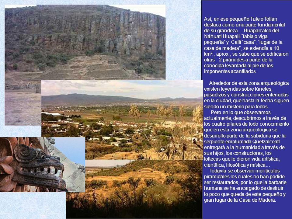 Así, en ese pequeño Tule o Tollan destaca como una parte fundamental de su grandeza… Huapalcalco del Náhuatl Huapalli tabla o viga pequeña y Calli casa , lugar de la casa de madera , se extendía a 10 km²., aprox., se sabe que se edificaron otras 2 pirámides a parte de la conocida levantada al pie de los imponentes acantilados.