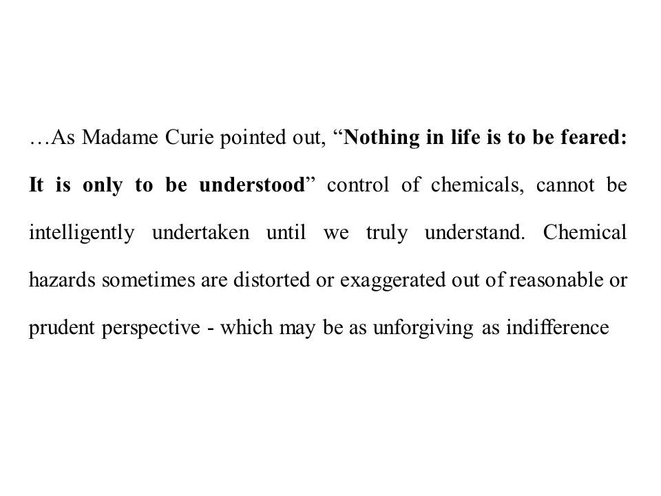 …As Madame Curie pointed out, Nothing in life is to be feared: It is only to be understood control of chemicals, cannot be intelligently undertaken until we truly understand.
