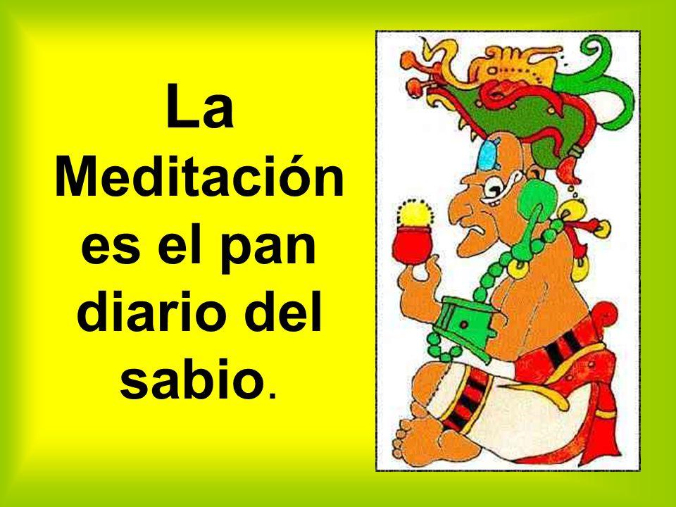 La Meditación es el pan diario del sabio.