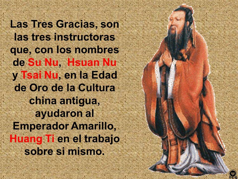 Las Tres Gracias, son las tres instructoras que, con los nombres de Su Nu, Hsuan Nu y Tsai Nu, en la Edad de Oro de la Cultura china antigua, ayudaron al Emperador Amarillo, Huang Ti en el trabajo sobre si mismo.