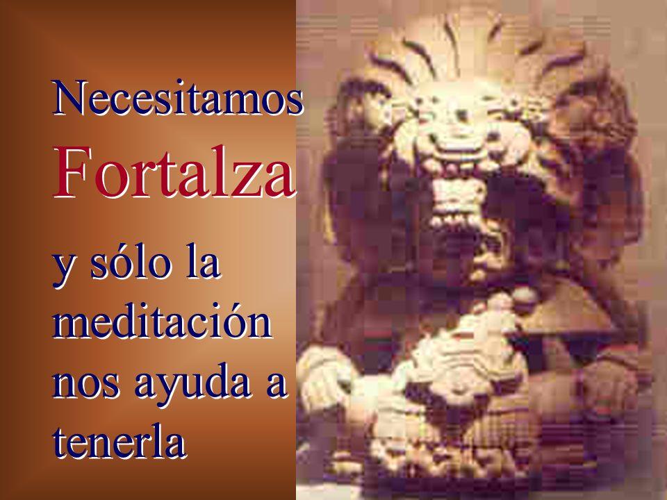 Necesitamos Fortalza y sólo la meditación nos ayuda a tenerla