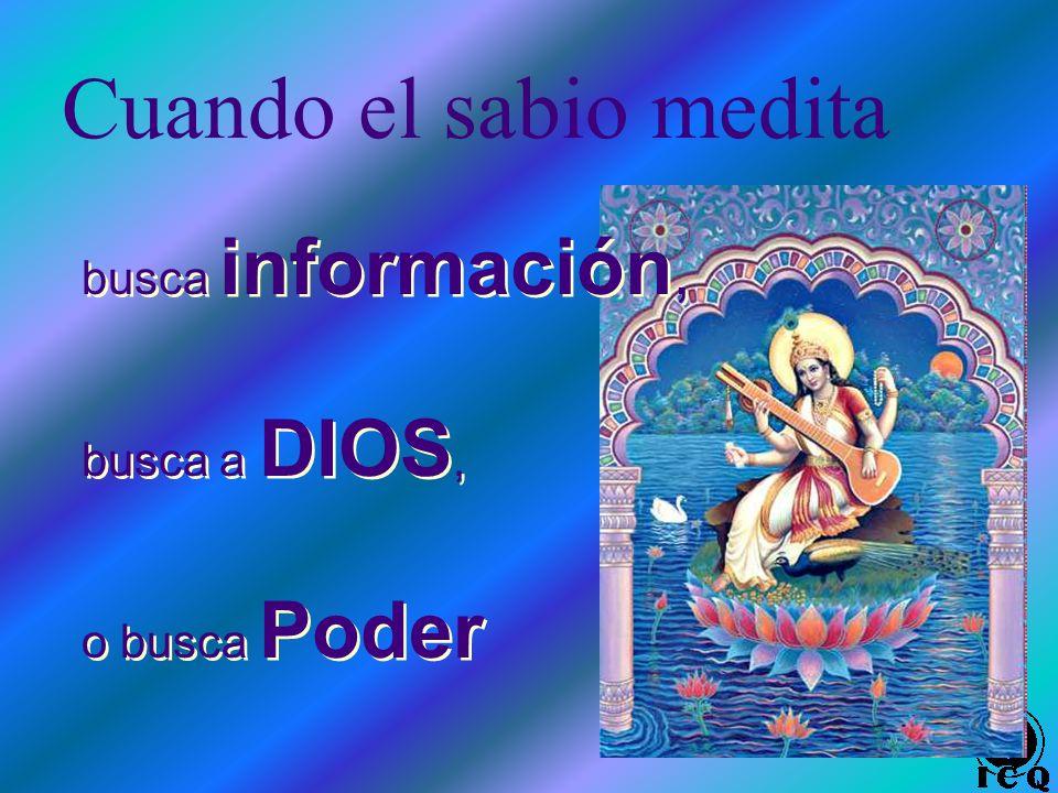Cuando el sabio medita busca información, busca a DIOS, o busca Poder