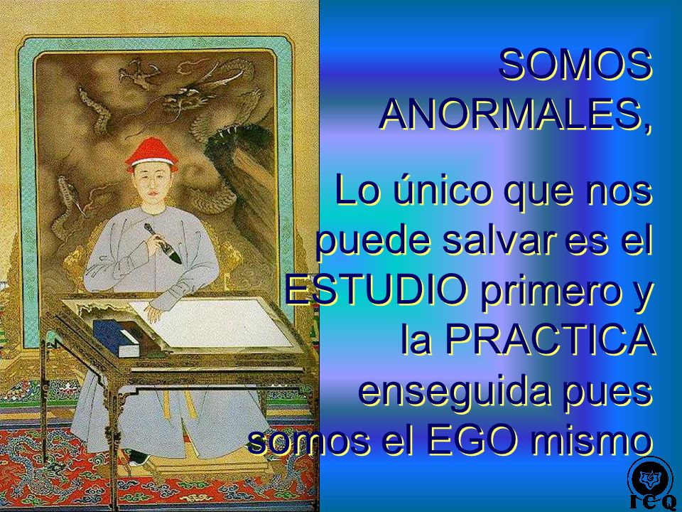 SOMOS ANORMALES, Lo único que nos puede salvar es el ESTUDIO primero y la PRACTICA enseguida pues somos el EGO mismo.