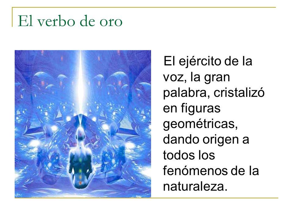 El verbo de oroEl ejército de la voz, la gran palabra, cristalizó en figuras geométricas, dando origen a todos los fenómenos de la naturaleza.