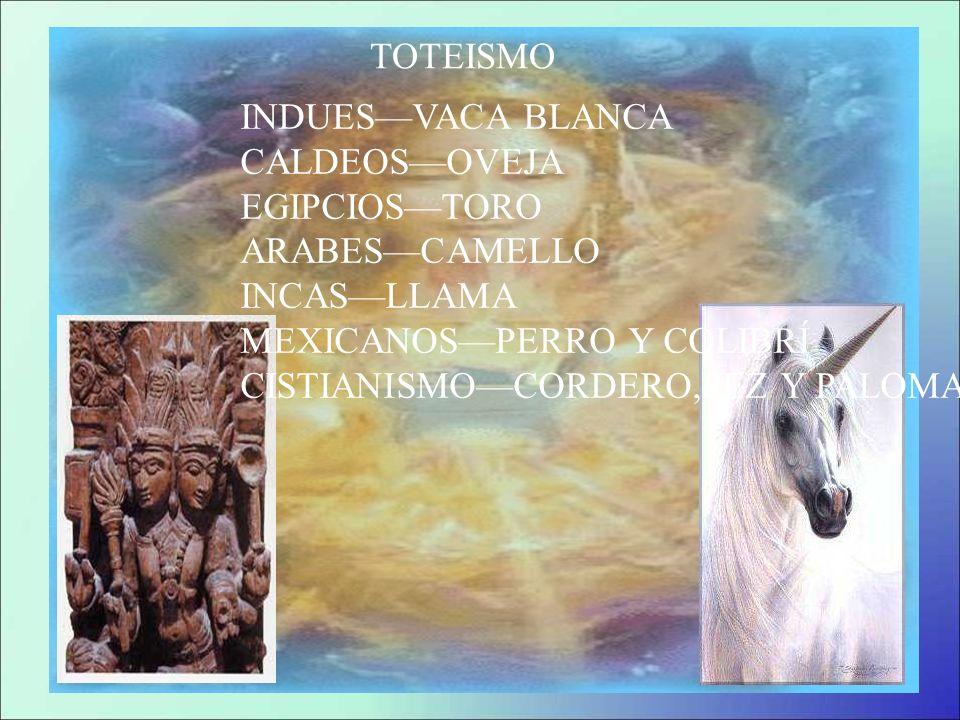 TOTEISMOINDUES—VACA BLANCA. CALDEOS—OVEJA. EGIPCIOS—TORO. ARABES—CAMELLO. INCAS—LLAMA. MEXICANOS—PERRO Y COLIBRÍ.