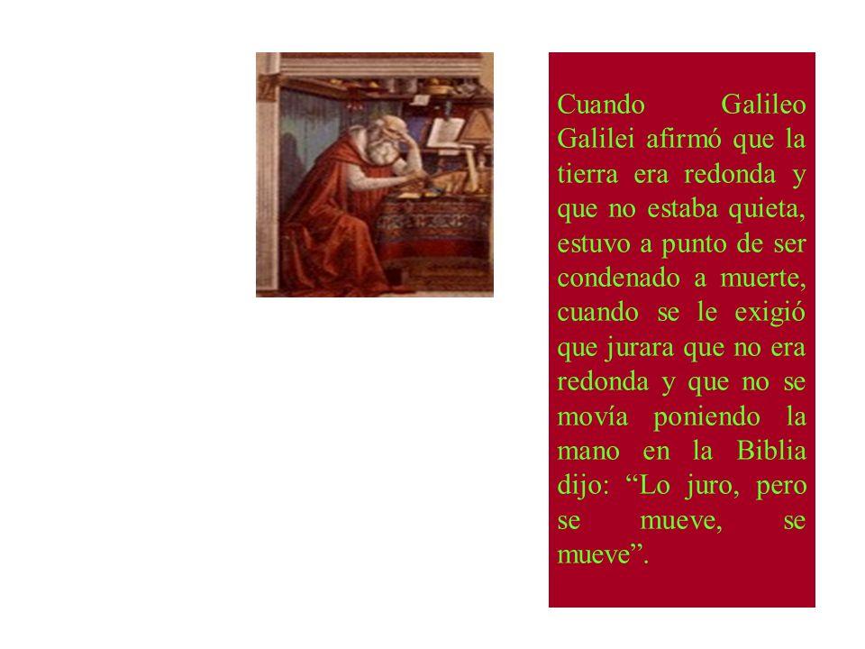 Cuando Galileo Galilei afirmó que la tierra era redonda y que no estaba quieta, estuvo a punto de ser condenado a muerte, cuando se le exigió que jurara que no era redonda y que no se movía poniendo la mano en la Biblia dijo: Lo juro, pero se mueve, se mueve .