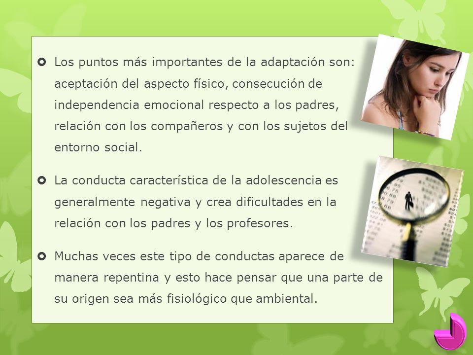 Los puntos más importantes de la adaptación son: aceptación del aspecto físico, consecución de independencia emocional respecto a los padres, relación con los compañeros y con los sujetos del entorno social.