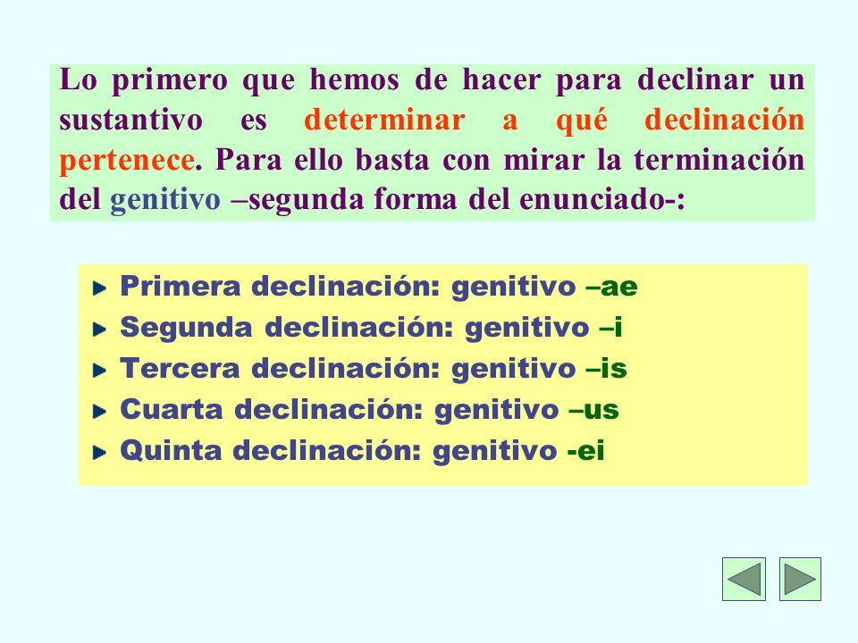 Lo primero que hemos de hacer para declinar un sustantivo es determinar a qué declinación pertenece. Para ello basta con mirar la terminación del genitivo –segunda forma del enunciado-: