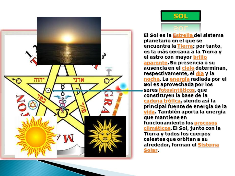 El Sol es la Estrella del sistema planetario en el que se encuentra la Tierra; por tanto, es la más cercana a la Tierra y el astro con mayor brillo aparente.