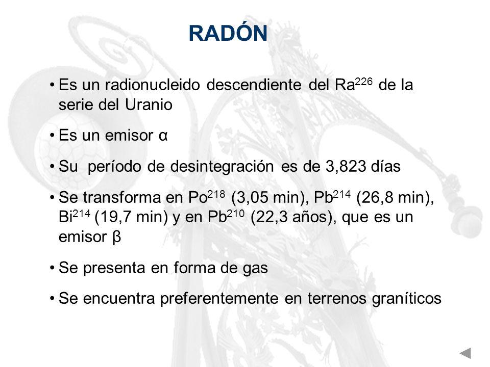 RADÓN Es un radionucleido descendiente del Ra226 de la serie del Uranio. Es un emisor α. Su período de desintegración es de 3,823 días.