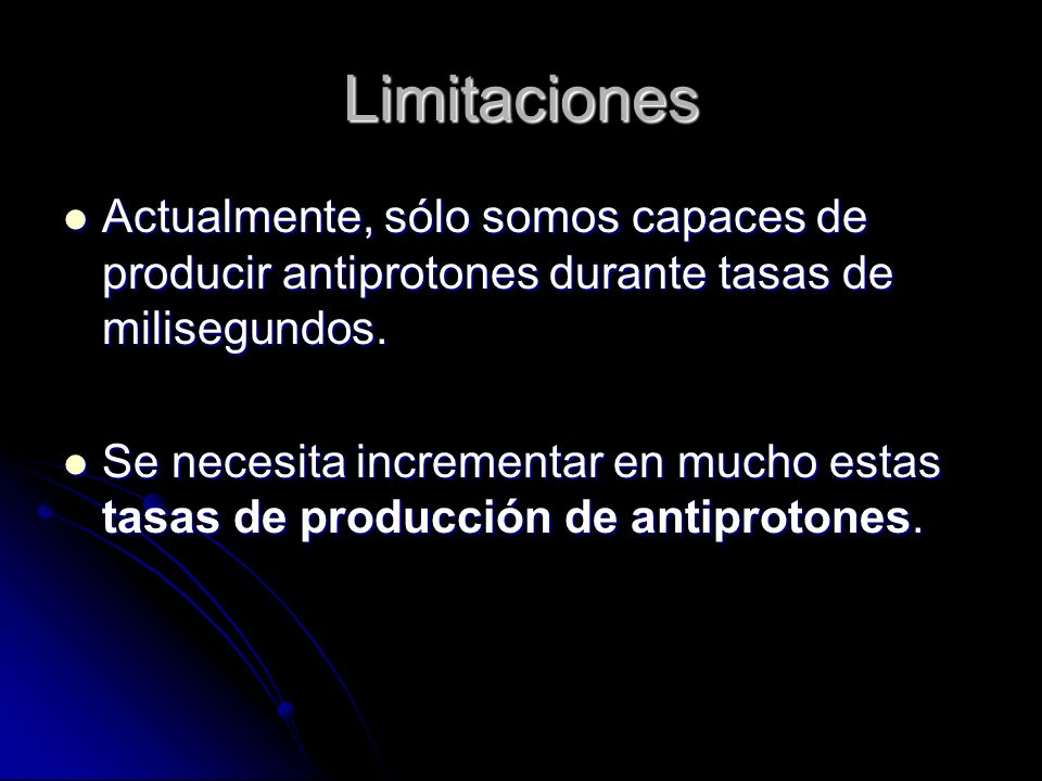 Limitaciones Actualmente, sólo somos capaces de producir antiprotones durante tasas de milisegundos.