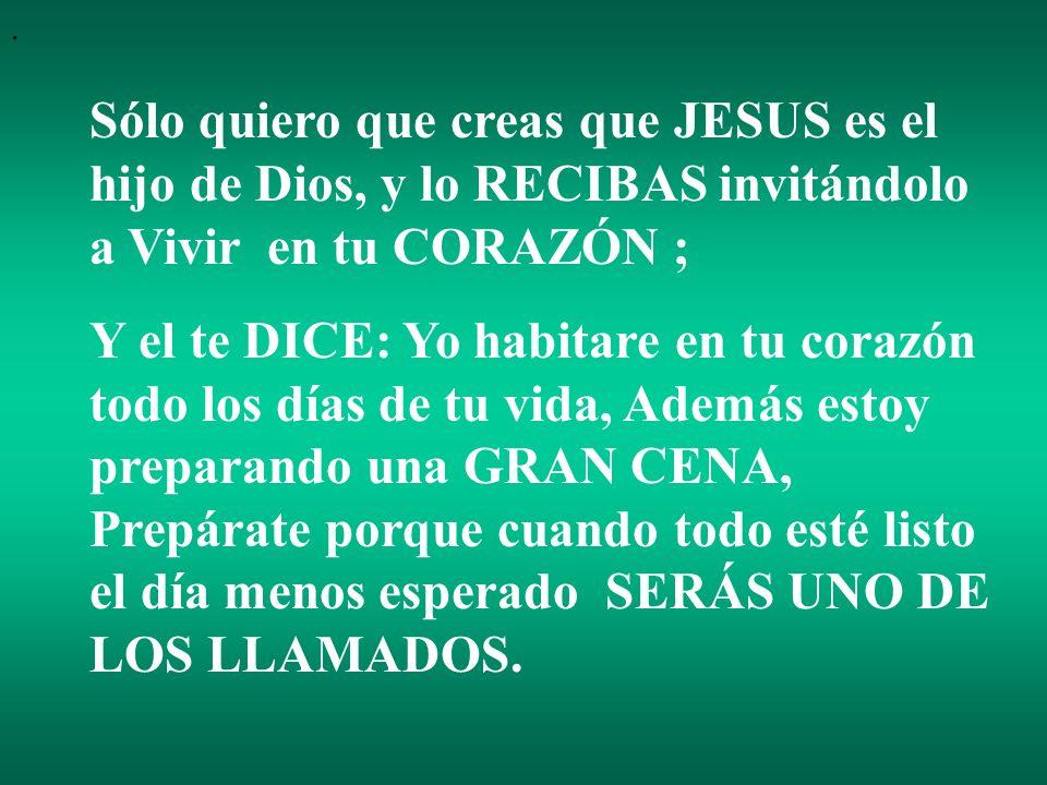 . Sólo quiero que creas que JESUS es el hijo de Dios, y lo RECIBAS invitándolo a Vivir en tu CORAZÓN ;