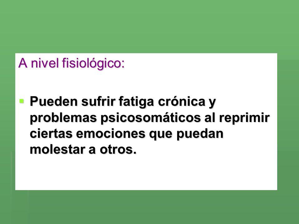 A nivel fisiológico: Pueden sufrir fatiga crónica y problemas psicosomáticos al reprimir ciertas emociones que puedan molestar a otros.