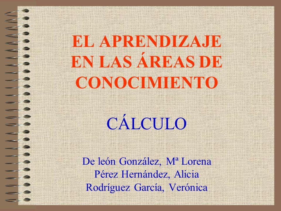 EL APRENDIZAJE EN LAS ÁREAS DE CONOCIMIENTO CÁLCULO De león González, Mª Lorena Pérez Hernández, Alicia Rodríguez García, Verónica