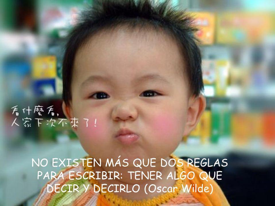 NO EXISTEN MÁS QUE DOS REGLAS PARA ESCRIBIR: TENER ALGO QUE DECIR Y DECIRLO (Oscar Wilde)