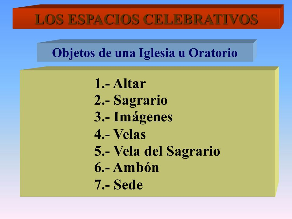 LOS ESPACIOS CELEBRATIVOS Objetos de una Iglesia u Oratorio