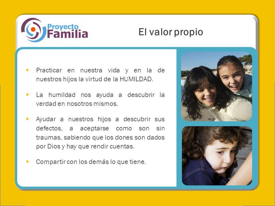 El valor propio Practicar en nuestra vida y en la de nuestros hijos la virtud de la HUMILDAD.
