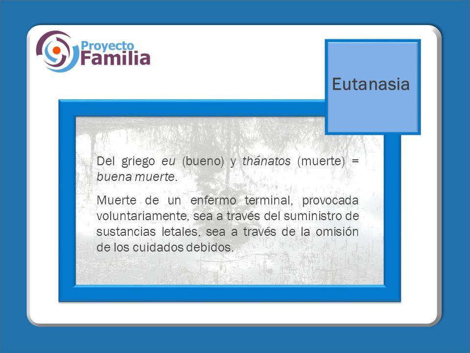 Eutanasia Del griego eu (bueno) y thánatos (muerte) = buena muerte.