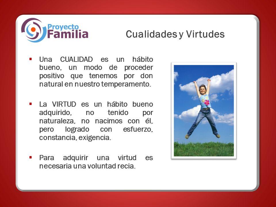 Cualidades y Virtudes Una CUALIDAD es un hábito bueno, un modo de proceder positivo que tenemos por don natural en nuestro temperamento.
