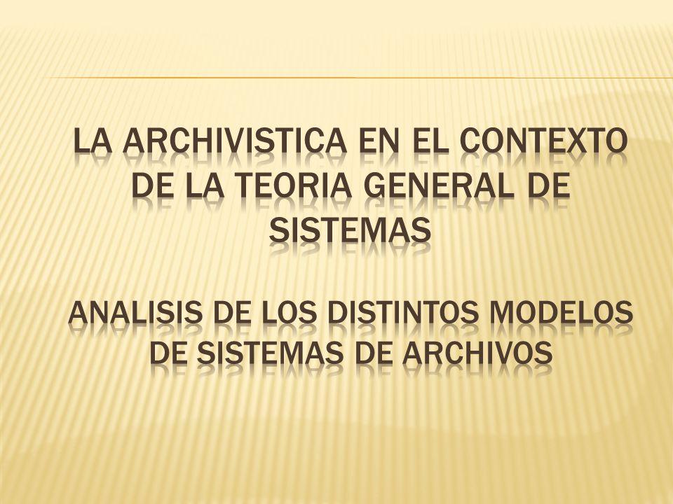 LA ARCHIVISTICA EN EL CONTEXTO DE LA TEORIA GENERAL DE SISTEMAS ANALISIS DE LOS DISTINTOS MODELOS DE SISTEMAS DE ARCHIVOS