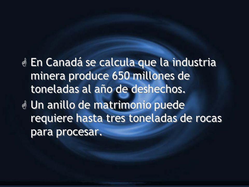 En Canadá se calcula que la industria minera produce 650 millones de toneladas al año de deshechos.