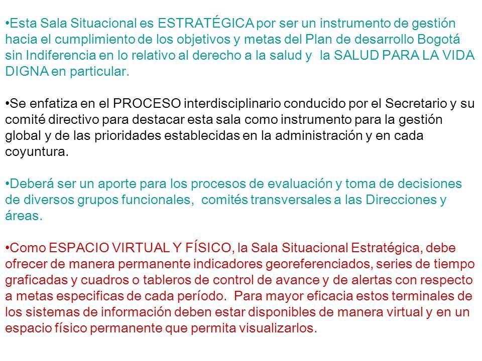 Esta Sala Situacional es ESTRATÉGICA por ser un instrumento de gestión hacia el cumplimiento de los objetivos y metas del Plan de desarrollo Bogotá sin Indiferencia en lo relativo al derecho a la salud y la SALUD PARA LA VIDA DIGNA en particular.