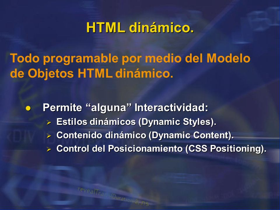 HTML dinámico. Todo programable por medio del Modelo de Objetos HTML dinámico. Permite alguna Interactividad: