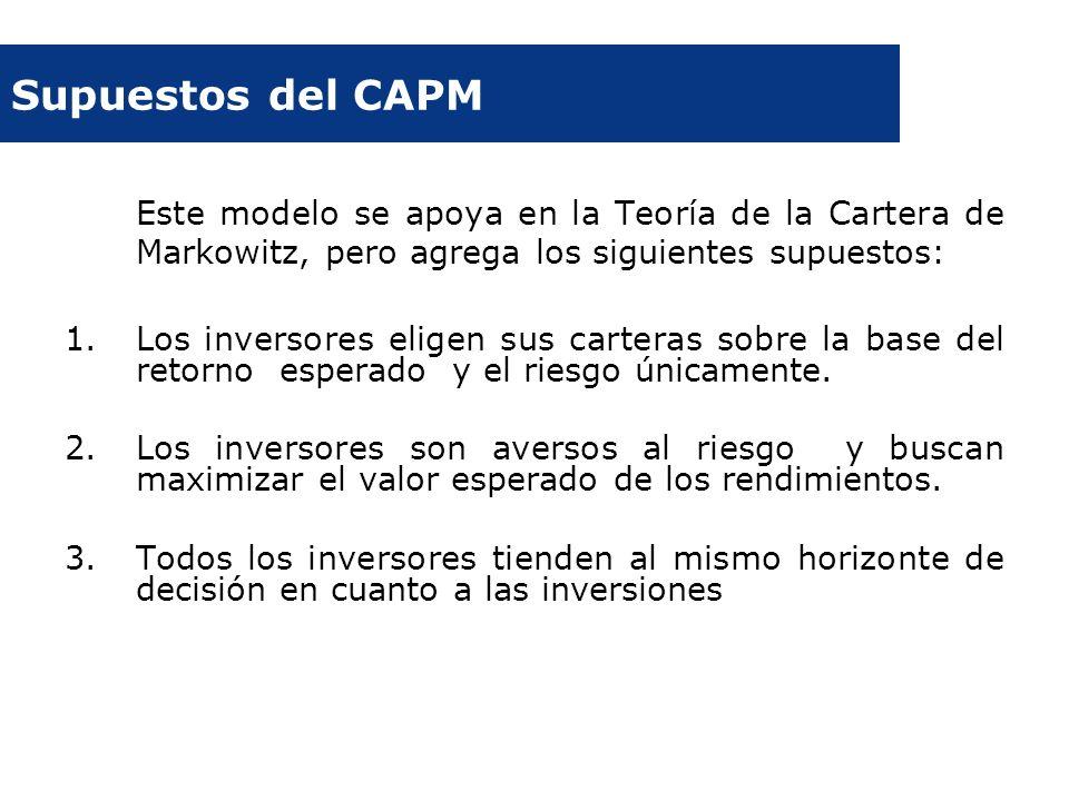 Supuestos del CAPM Este modelo se apoya en la Teoría de la Cartera de Markowitz, pero agrega los siguientes supuestos: