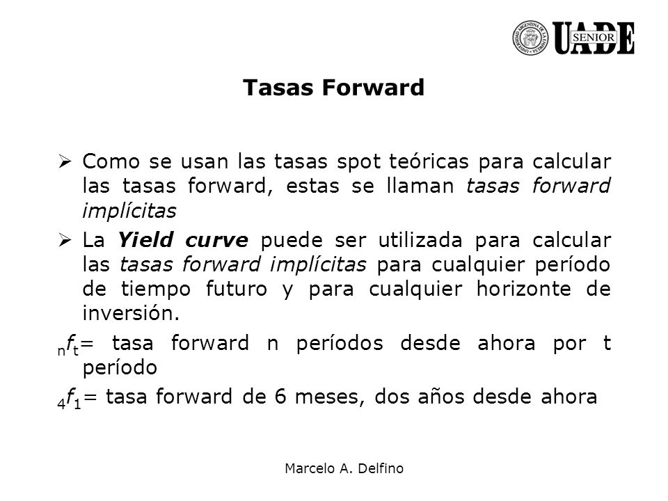 Tasas Forward Como se usan las tasas spot teóricas para calcular las tasas forward, estas se llaman tasas forward implícitas.