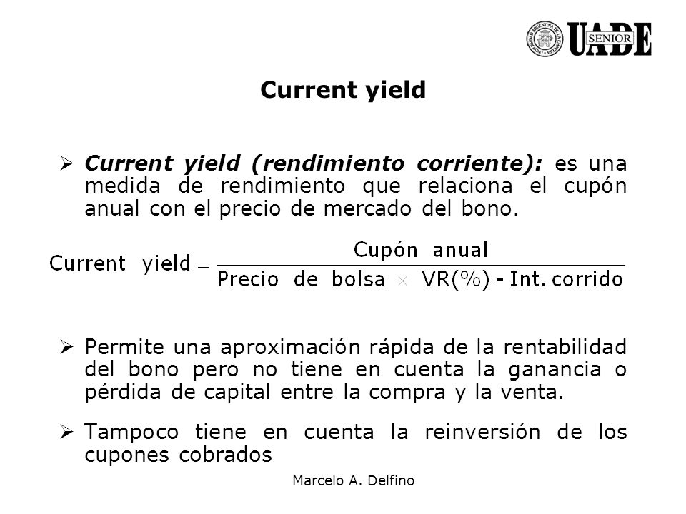 Current yield Current yield (rendimiento corriente): es una medida de rendimiento que relaciona el cupón anual con el precio de mercado del bono.