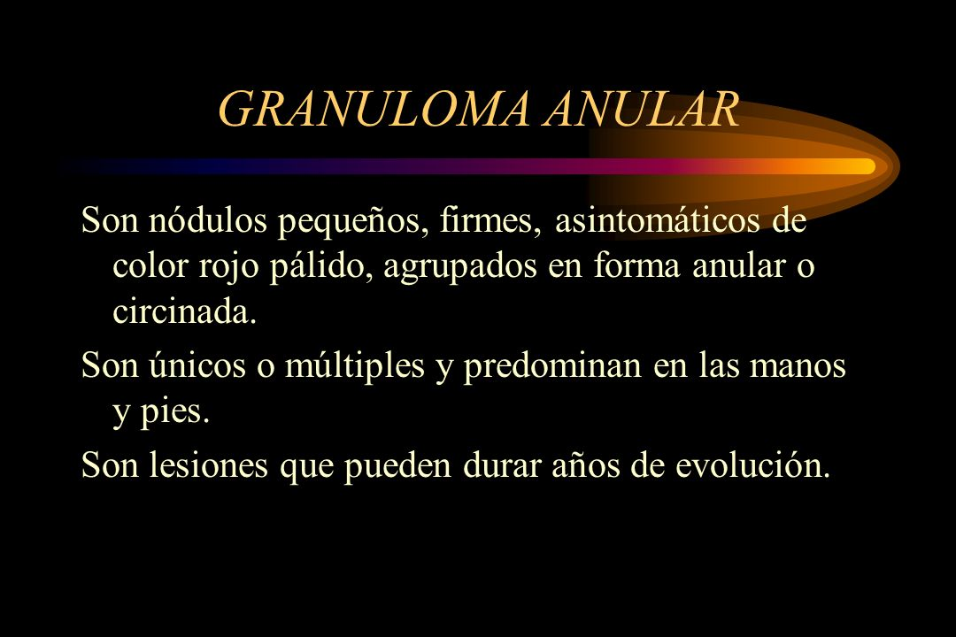 GRANULOMA ANULAR Son nódulos pequeños, firmes, asintomáticos de color rojo pálido, agrupados en forma anular o circinada.