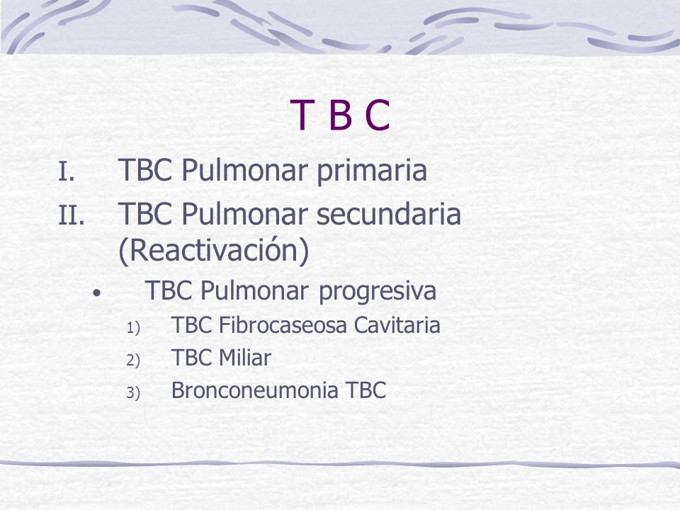 T B C TBC Pulmonar primaria TBC Pulmonar secundaria (Reactivación)
