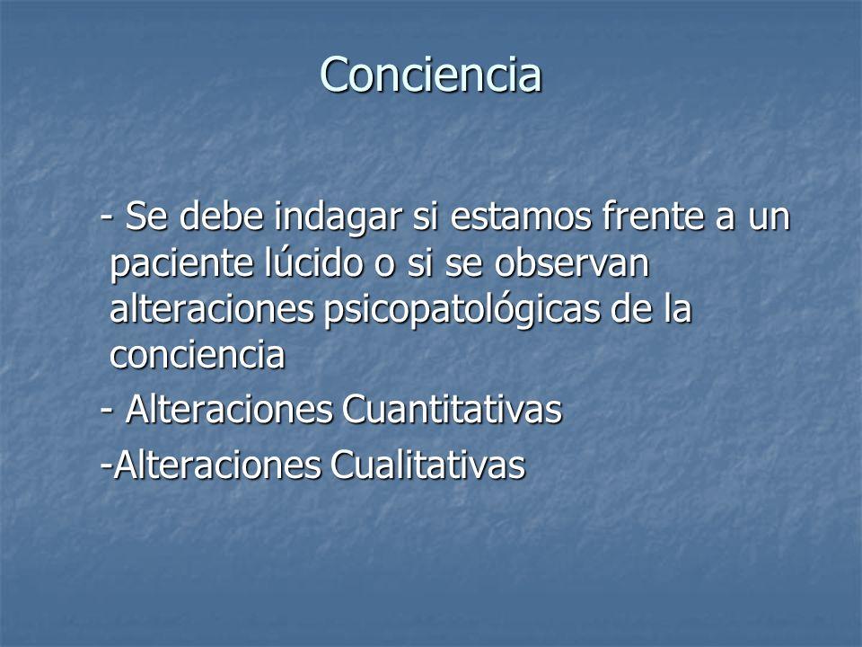 Conciencia- Se debe indagar si estamos frente a un paciente lúcido o si se observan alteraciones psicopatológicas de la conciencia.