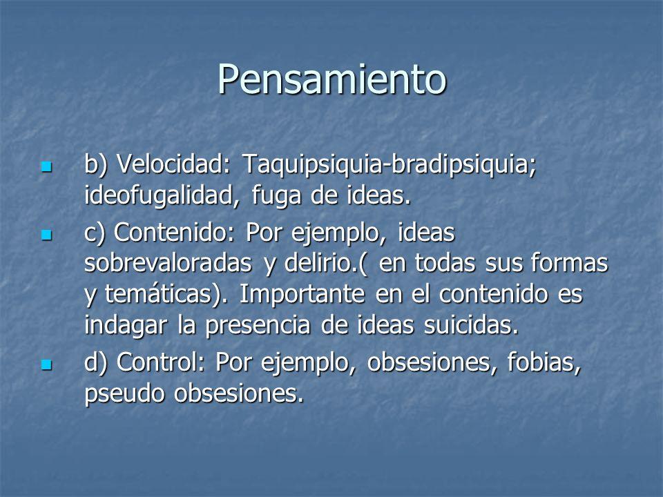 Pensamiento b) Velocidad: Taquipsiquia-bradipsiquia; ideofugalidad, fuga de ideas.
