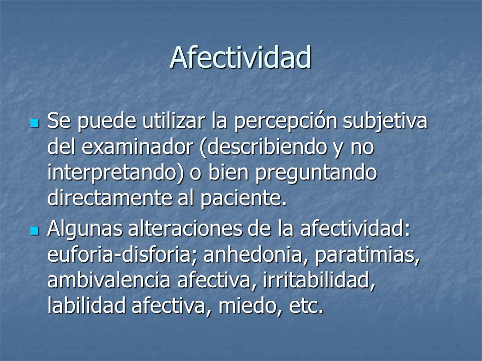 Afectividad Se puede utilizar la percepción subjetiva del examinador (describiendo y no interpretando) o bien preguntando directamente al paciente.